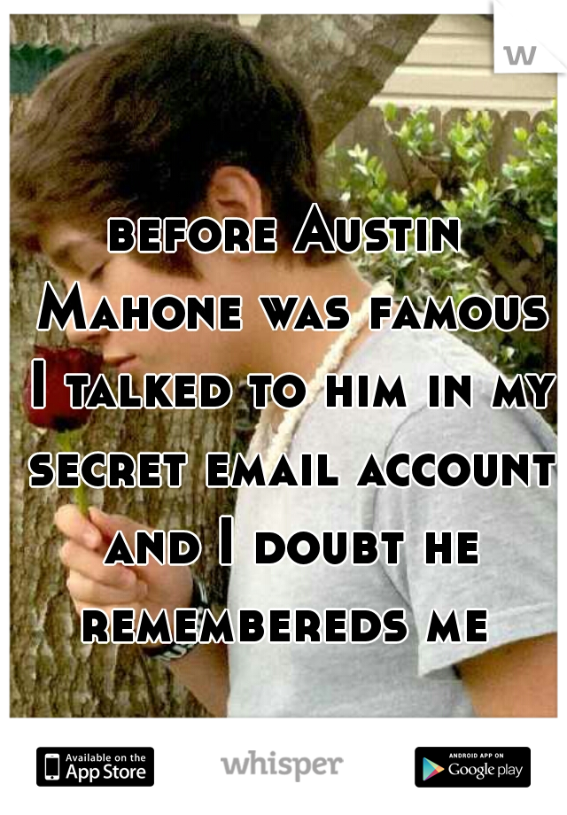 before Austin Mahone was famous I talked to him in my secret email account and I doubt he remembereds me