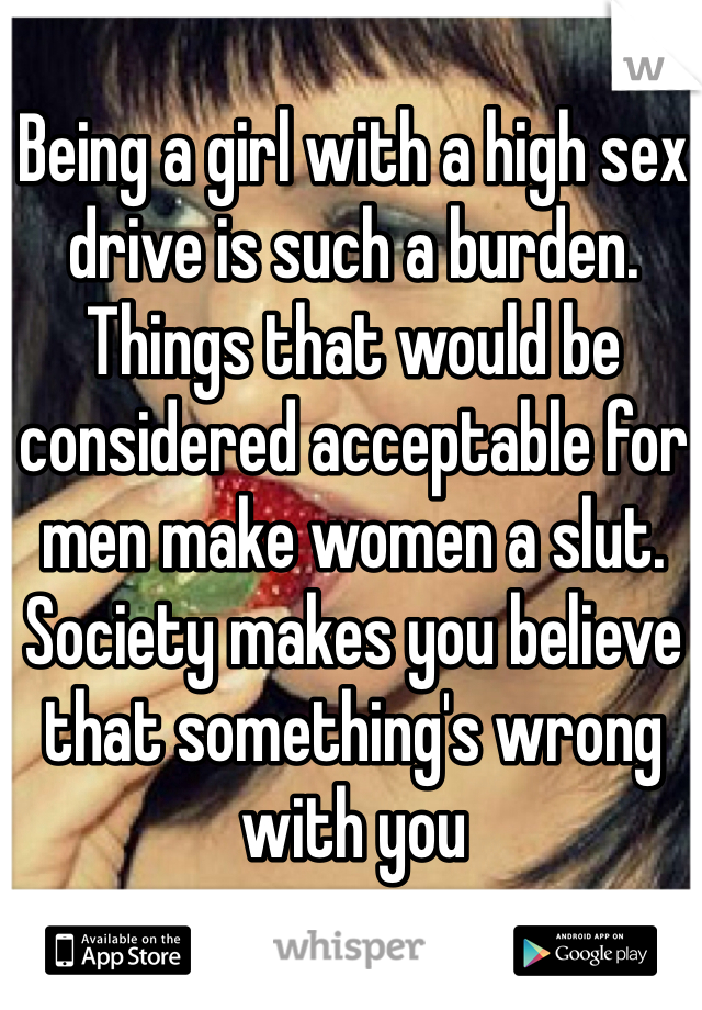 Being a girl with a high sex drive is such a burden. Things that would be considered acceptable for men make women a slut. Society makes you believe that something's wrong with you