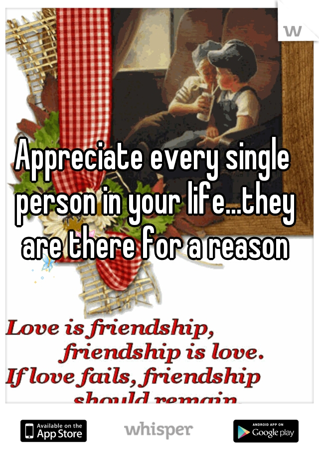 Appreciate every single person in your life...they are there for a reason
