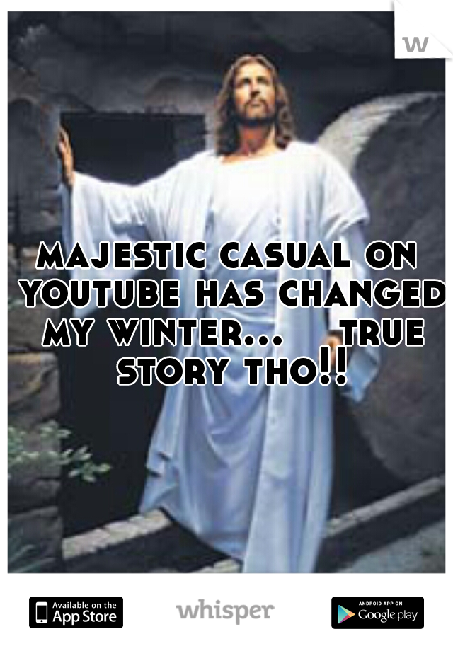 majestic casual on youtube has changed my winter...    true story tho!!