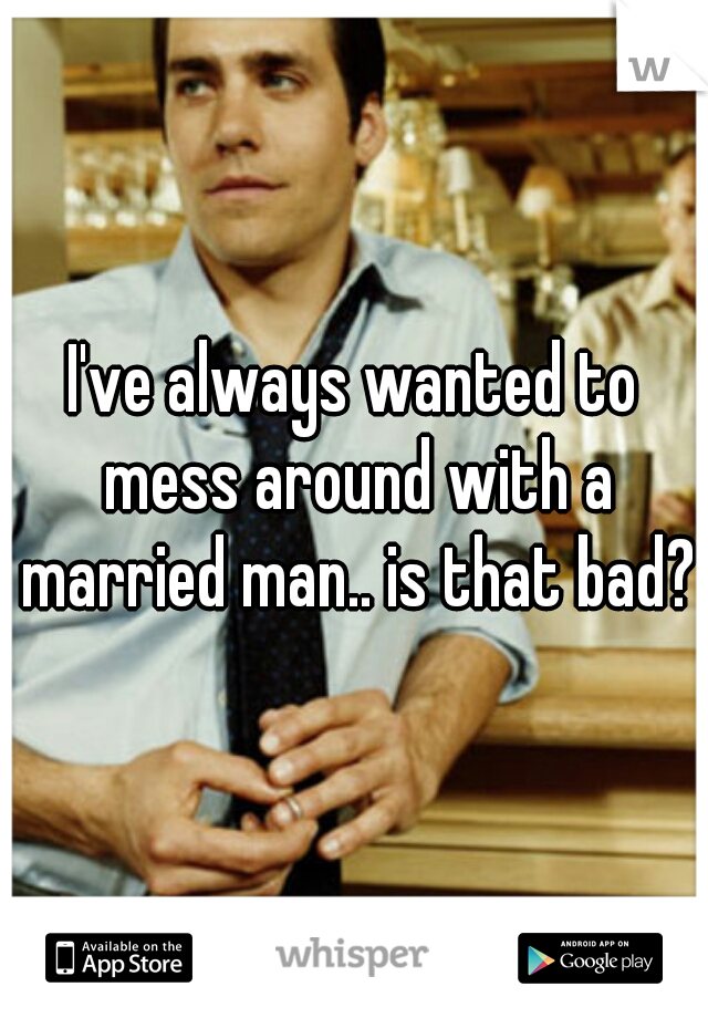 I've always wanted to mess around with a married man.. is that bad?