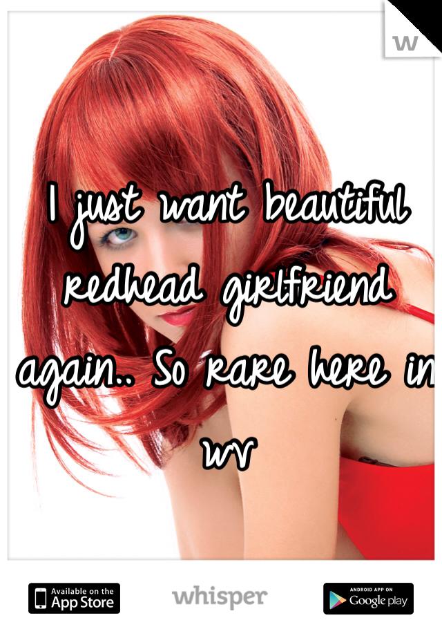 I just want beautiful redhead girlfriend again.. So rare here in wv