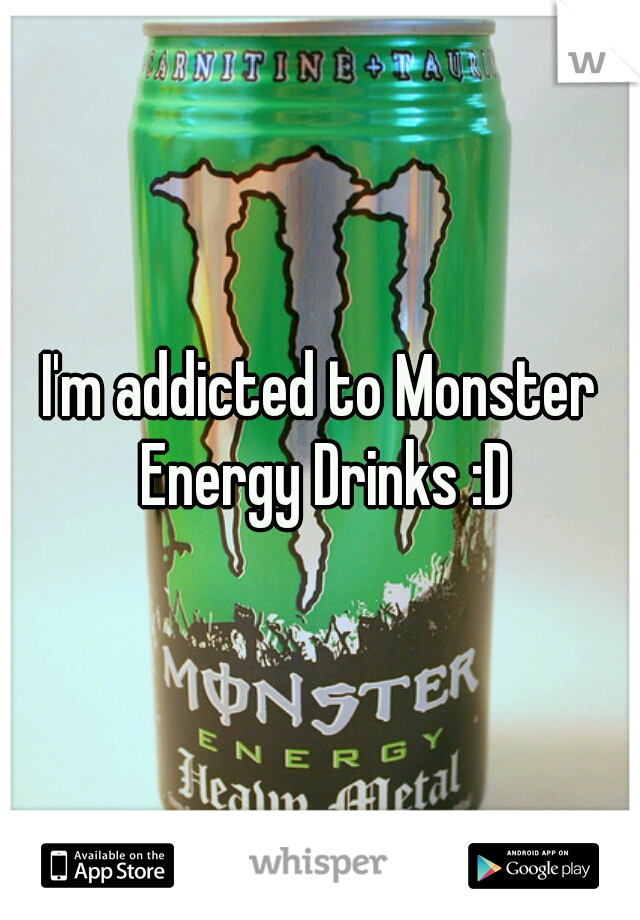 I'm addicted to Monster Energy Drinks :D