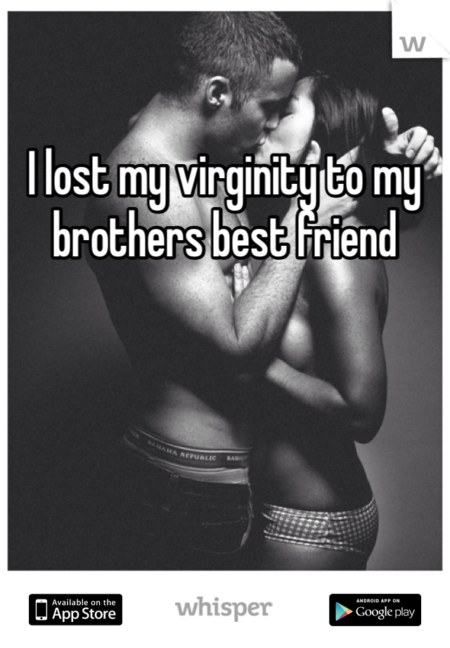 I lost my virginity to my brothers best friend