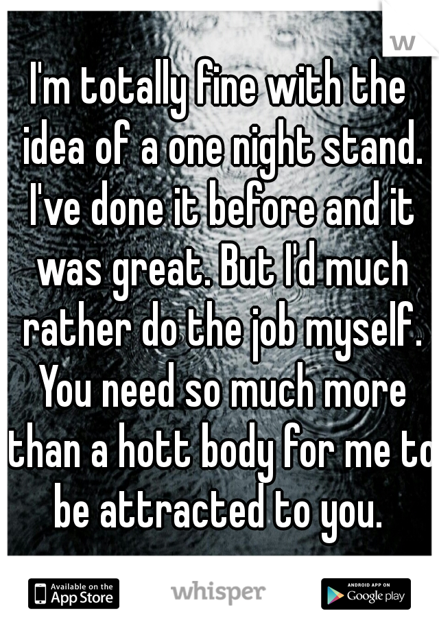 I'm totally fine with the idea of a one night stand. I've done it before and it was great. But I'd much rather do the job myself. You need so much more than a hott body for me to be attracted to you.