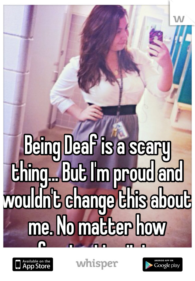 Being Deaf is a scary thing... But I'm proud and wouldn't change this about me. No matter how frustrating it is.