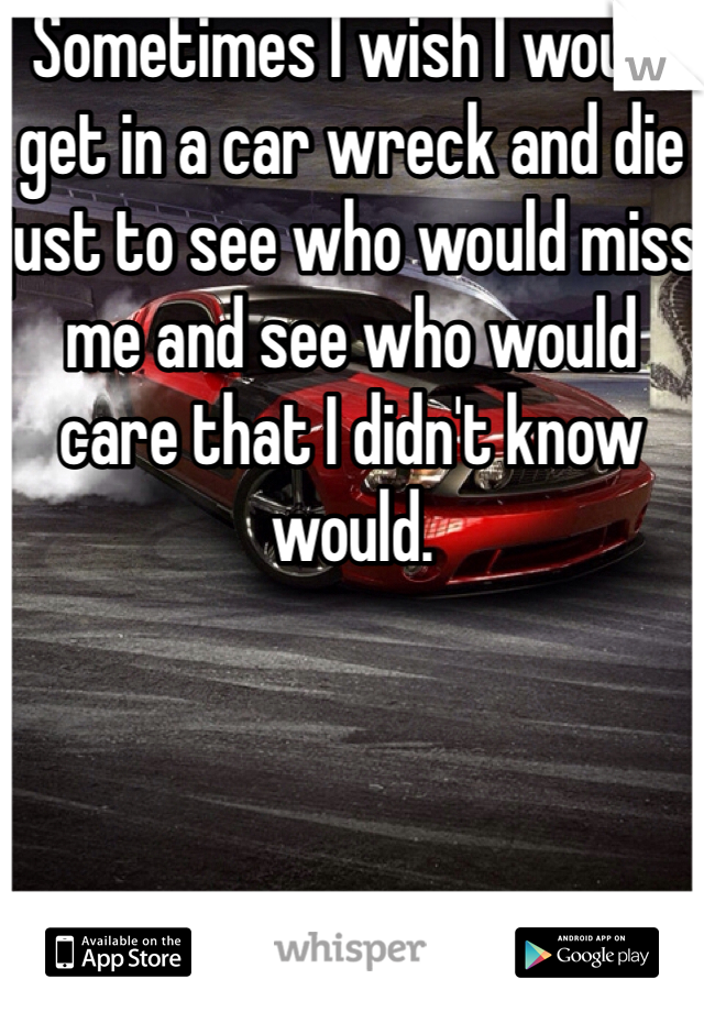 Sometimes I wish I would get in a car wreck and die just to see who would miss me and see who would care that I didn't know would.