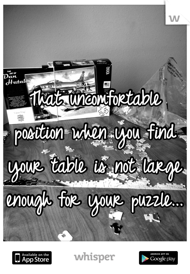 That uncomfortable position when you find your table is not large enough for your puzzle...