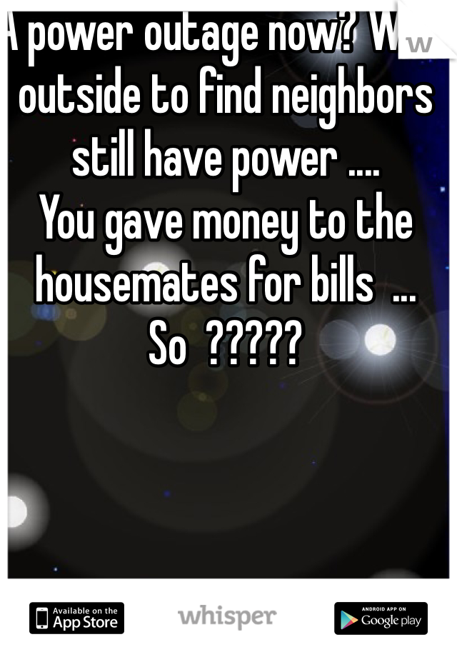 A power outage now? Walk outside to find neighbors still have power ....  You gave money to the housemates for bills  ... So  ?????
