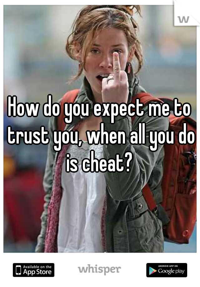How do you expect me to trust you, when all you do is cheat?