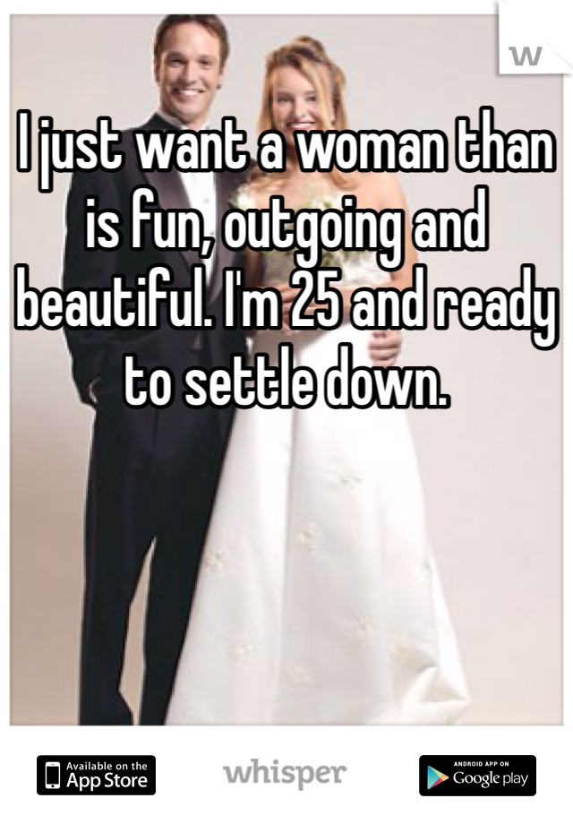 I just want a woman than is fun, outgoing and beautiful. I'm 25 and ready to settle down.