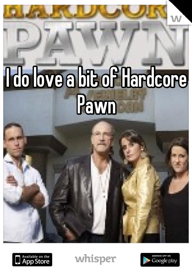 I do love a bit of Hardcore Pawn