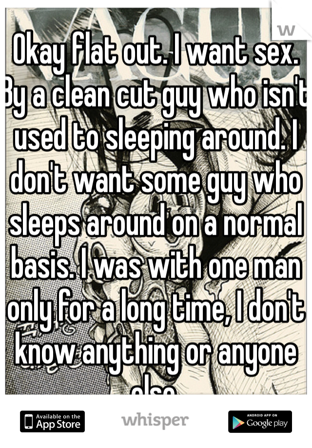 Okay flat out. I want sex. By a clean cut guy who isn't used to sleeping around. I don't want some guy who sleeps around on a normal basis. I was with one man only for a long time, I don't know anything or anyone else.