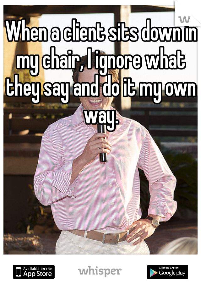 When a client sits down in my chair, I ignore what they say and do it my own way.