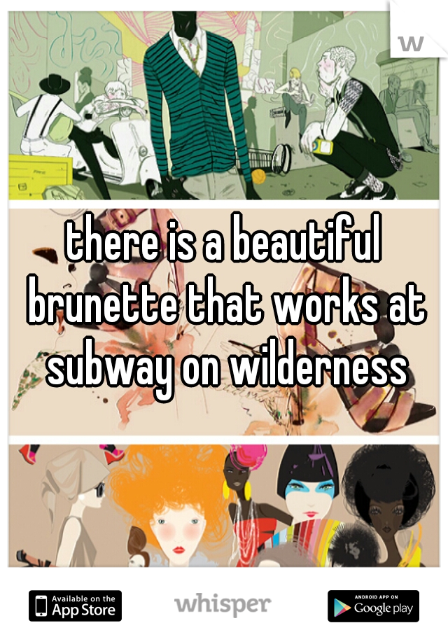 there is a beautiful brunette that works at subway on wilderness