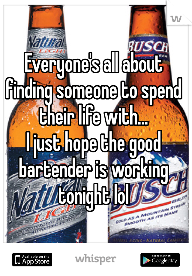Everyone's all about finding someone to spend their life with... I just hope the good bartender is working tonight lol