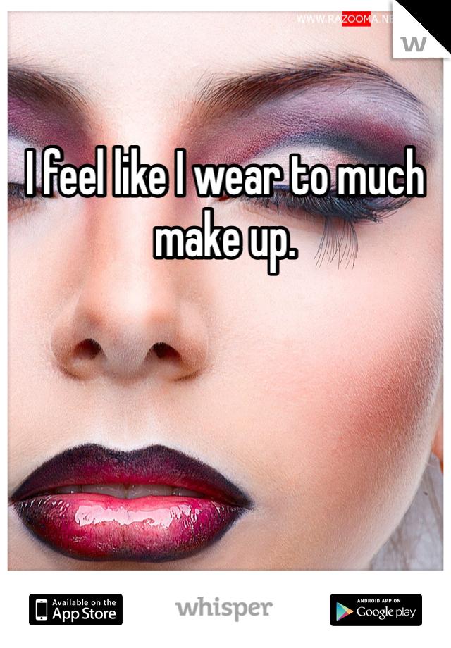 I feel like I wear to much make up.