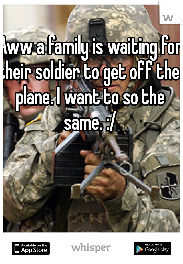 Aww a family is waiting for their soldier to get off the plane. I want to so the same. :/