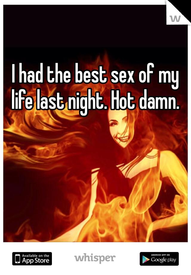 I had the best sex of my life last night. Hot damn.