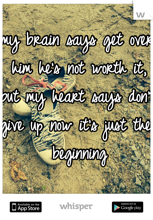 my brain says get over him he's not worth it, but my heart says don't give up now it's just the beginning