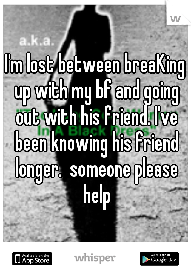 I'm lost between breaKing up with my bf and going out with his friend. I've been knowing his friend longer.  someone please help