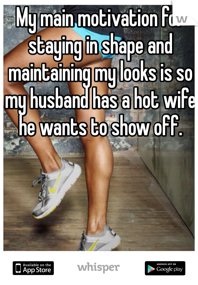 My main motivation for staying in shape and maintaining my looks is so my husband has a hot wife he wants to show off.