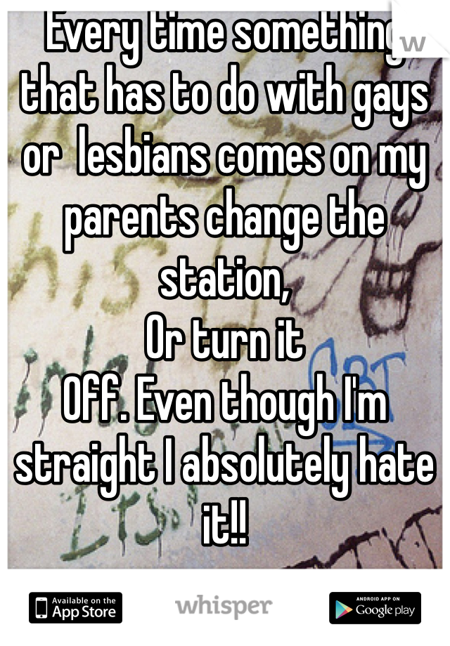 Every time something that has to do with gays or  lesbians comes on my parents change the station, Or turn it Off. Even though I'm straight I absolutely hate it!!
