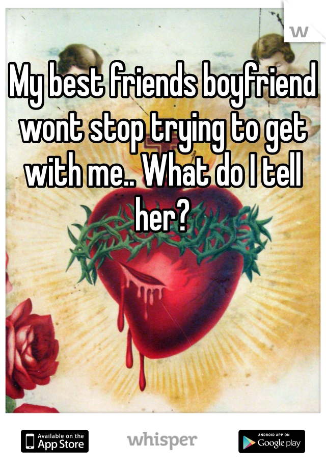 My best friends boyfriend wont stop trying to get with me.. What do I tell her?