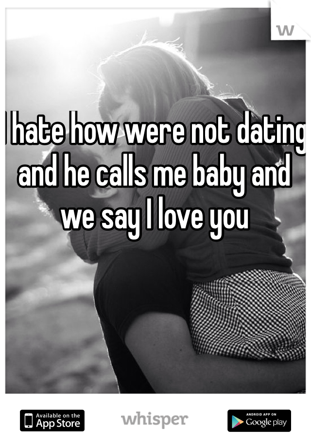 I hate how were not dating and he calls me baby and we say I love you