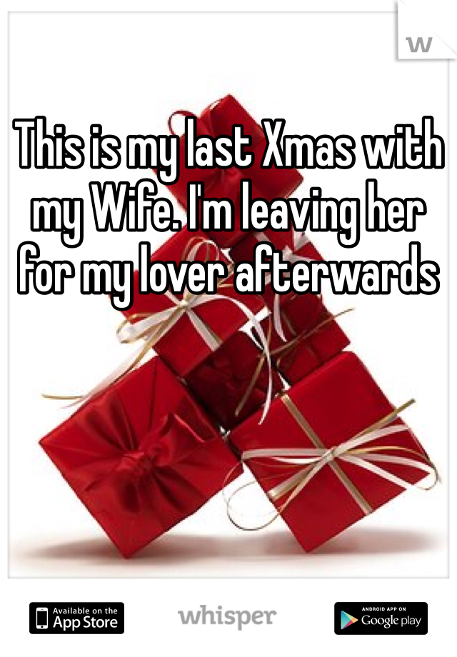This is my last Xmas with my Wife. I'm leaving her for my lover afterwards