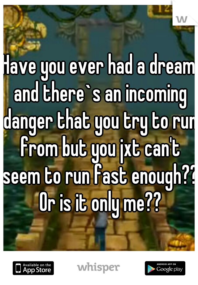 Have you ever had a dream and there`s an incoming danger that you try to run from but you jxt can't seem to run fast enough?? Or is it only me??