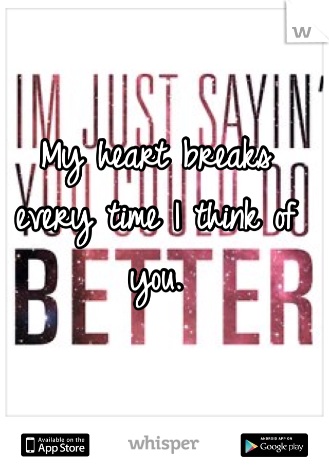My heart breaks every time I think of you.