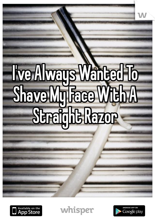I've Always Wanted To Shave My Face With A Straight Razor