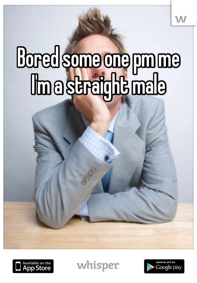 Bored some one pm me  I'm a straight male