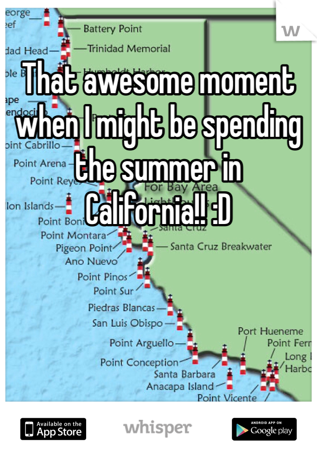 That awesome moment when I might be spending the summer in California!! :D