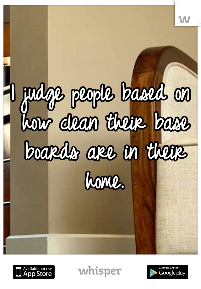 I judge people based on how clean their base boards are in their home.