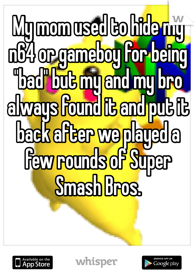 "My mom used to hide my n64 or gameboy for being ""bad"" but my and my bro always found it and put it back after we played a few rounds of Super Smash Bros."