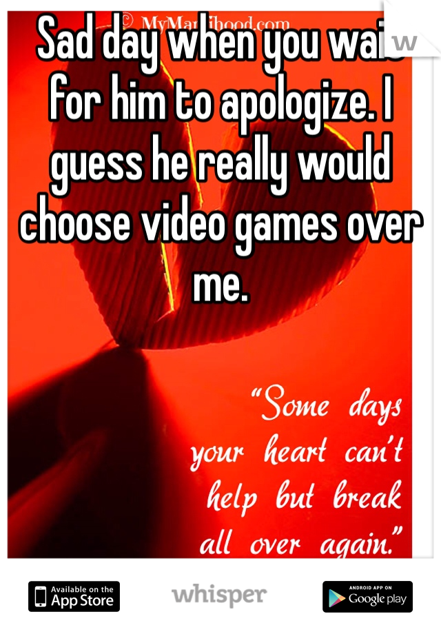 Sad day when you wait for him to apologize. I guess he really would choose video games over me.