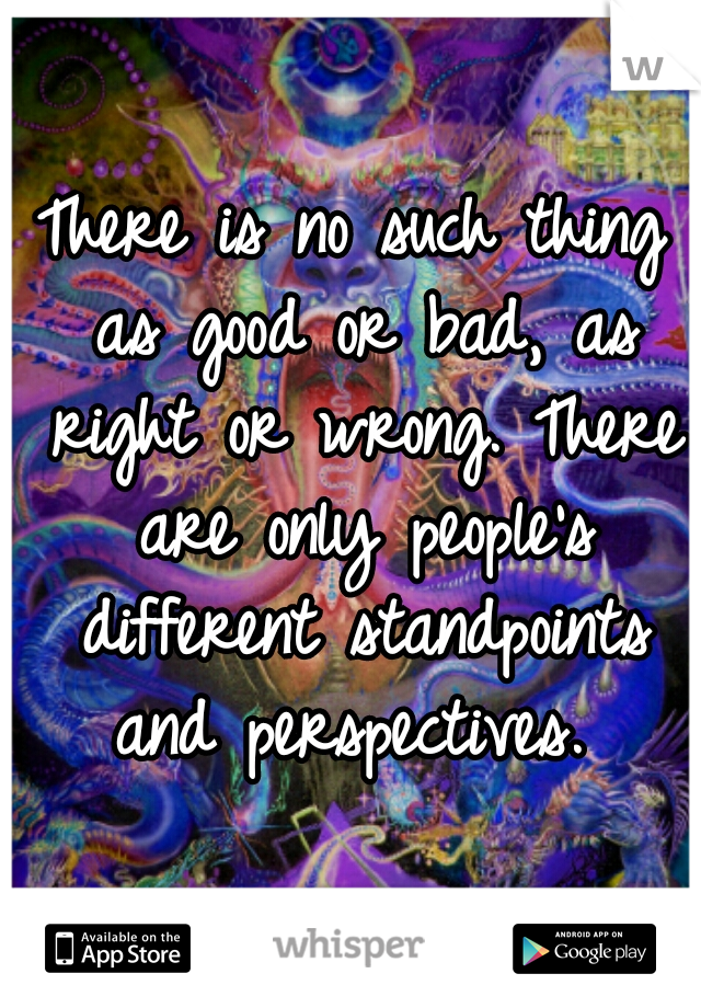 There is no such thing as good or bad, as right or wrong. There are only people's different standpoints and perspectives.