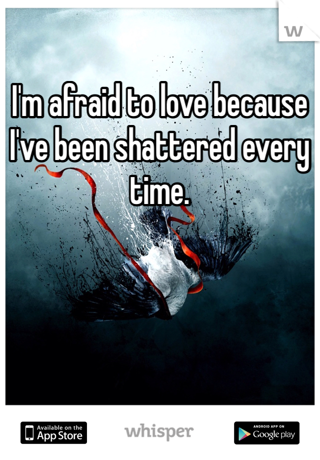 I'm afraid to love because I've been shattered every time.