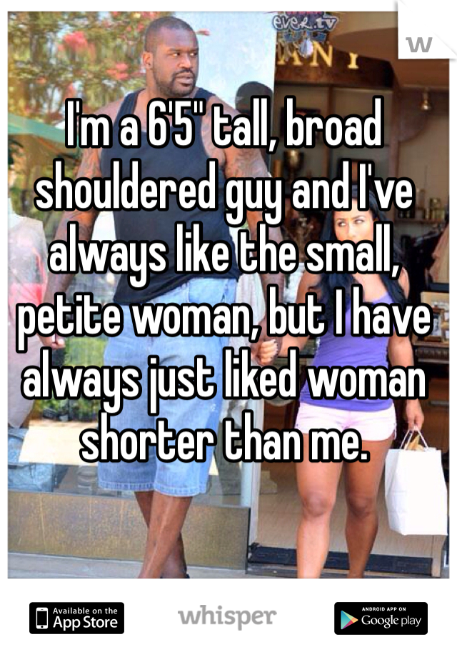 "I'm a 6'5"" tall, broad shouldered guy and I've always like the small, petite woman, but I have always just liked woman shorter than me."