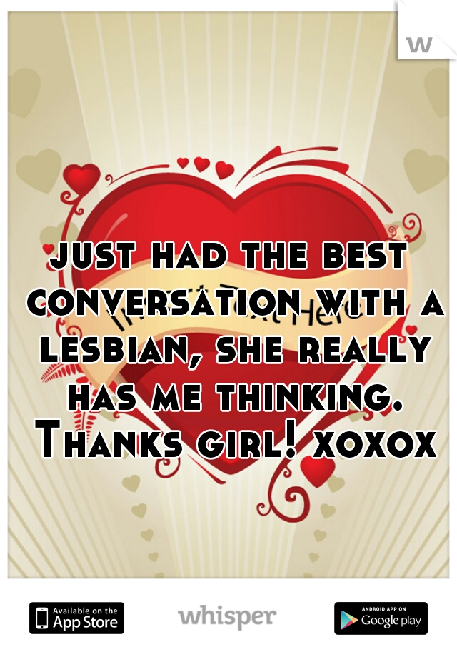 just had the best conversation with a lesbian, she really has me thinking. Thanks girl! xoxox
