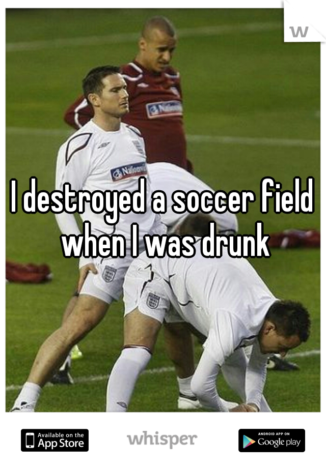 I destroyed a soccer field when I was drunk