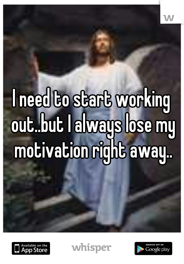 I need to start working out..but I always lose my motivation right away..