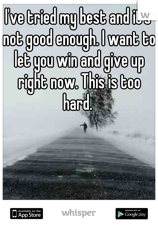 I've tried my best and it's not good enough. I want to let you win and give up right now. This is too hard.