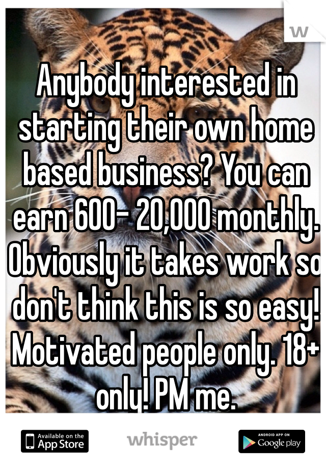 Anybody interested in starting their own home based business? You can earn 600- 20,000 monthly. Obviously it takes work so don't think this is so easy! Motivated people only. 18+ only! PM me.