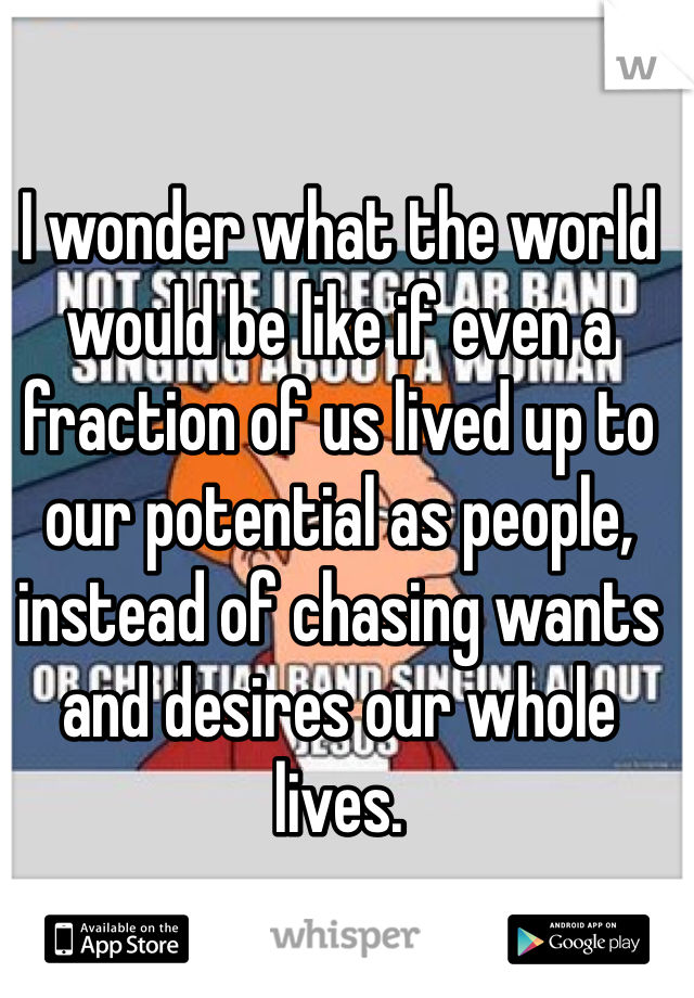 I wonder what the world would be like if even a fraction of us lived up to our potential as people, instead of chasing wants and desires our whole lives.