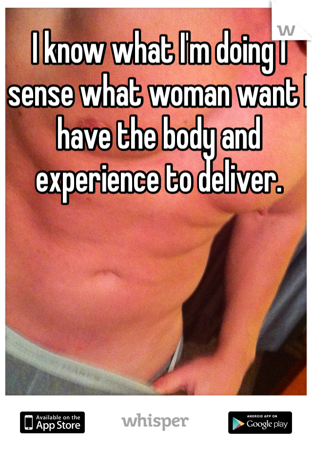 I know what I'm doing I sense what woman want I have the body and experience to deliver.