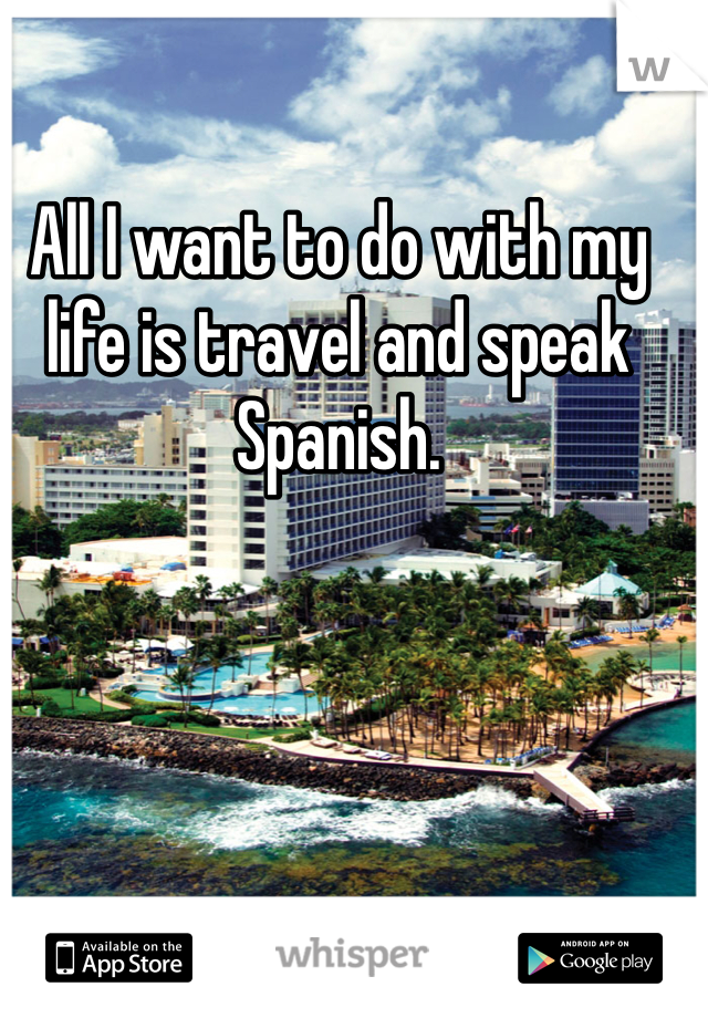 All I want to do with my life is travel and speak Spanish.