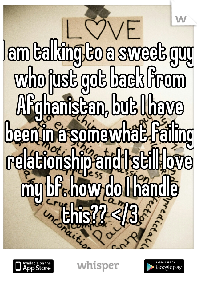 I am talking to a sweet guy who just got back from Afghanistan, but I have been in a somewhat failing relationship and I still love my bf. how do I handle this?? </3